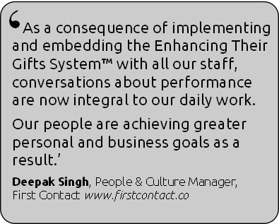 As a consequence of implementing and embedding the Enhancing Their Gifts System with all our staff conversations about performance are now integral to our daily work.  Our people are achieving greater personal and business goals as a result.  Deepak Singh, People & Culture Manager, First Contact